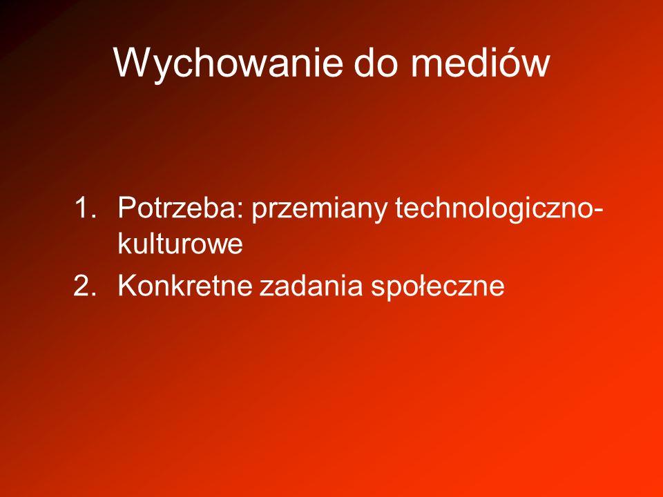 Wychowanie do mediów 1.Potrzeba: przemiany technologiczno- kulturowe 2.Konkretne zadania społeczne