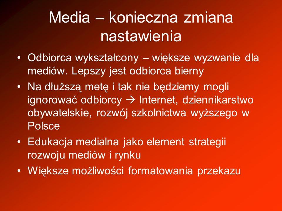 Media – konieczna zmiana nastawienia Odbiorca wykształcony – większe wyzwanie dla mediów. Lepszy jest odbiorca bierny Na dłuższą metę i tak nie będzie