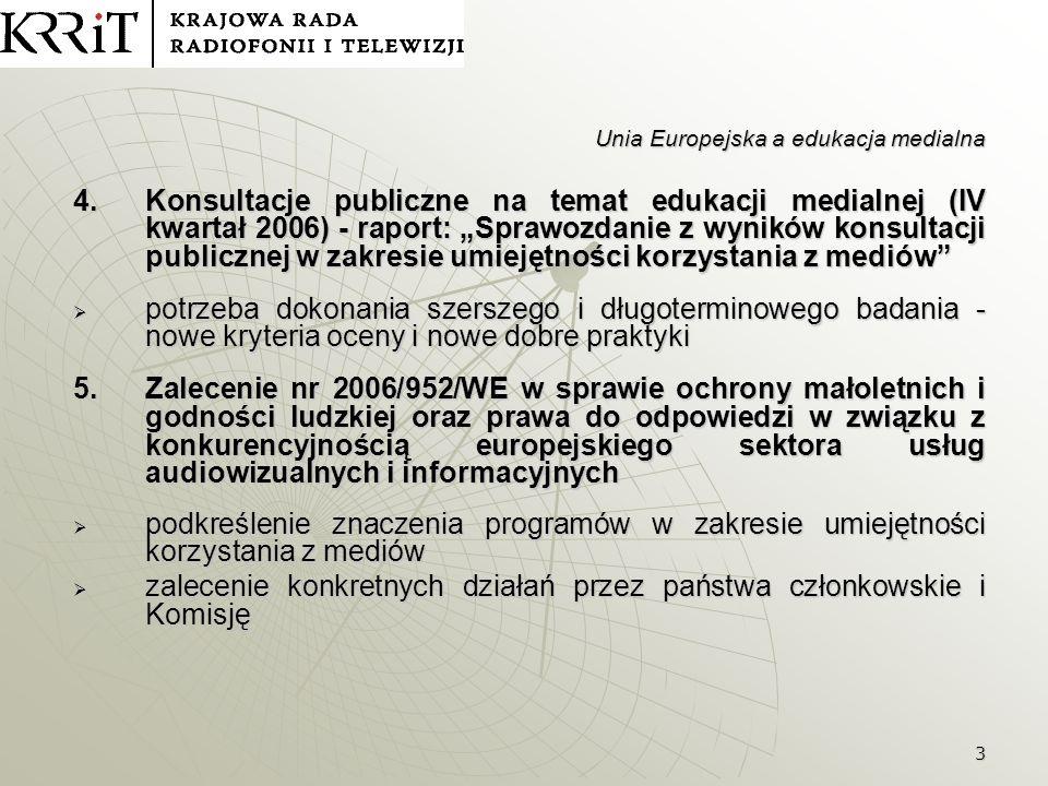 4 Unia Europejska a edukacja medialna 6.Komunikat Komisji: Europejskie podejście do umiejętności korzystania z mediów w środowisku cyfrowym, 20.12.2007 KOM(2007) 833 Różne poziomy umiejętności korzystania z mediów: Różne poziomy umiejętności korzystania z mediów: łatwość korzystania ze wszystkich istniejących mediów;łatwość korzystania ze wszystkich istniejących mediów; aktywne korzystanie z mediów (interaktywna telewizja, wyszukiwarki internetowe, rozrywka, dostęp do kultury, międzykulturowy dialog, itd.);aktywne korzystanie z mediów (interaktywna telewizja, wyszukiwarki internetowe, rozrywka, dostęp do kultury, międzykulturowy dialog, itd.); krytyczne podejście do mediów odnośnie ich jakości i treści;krytyczne podejście do mediów odnośnie ich jakości i treści; kreatywne używanie mediów; tworzenie i rozpowszechnianie obrazów, informacji i treści;kreatywne używanie mediów; tworzenie i rozpowszechnianie obrazów, informacji i treści; rozumienie ekonomii mediów oraz różnicy między pluralizmemrozumienie ekonomii mediów oraz różnicy między pluralizmem a własnością mediów; świadomość w zakresie zagadnień związanych z prawami autorskimi;świadomość w zakresie zagadnień związanych z prawami autorskimi;