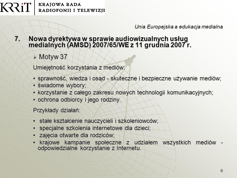 7 Unia Europejska a edukacja medialna Artykuł 26 Artykuł 26 Nie później niż dnia 19 grudnia 2011 r., a następnie co trzy lata, Komisja przedkłada Parlamentowi Europejskiemu, Radzie i Europejskiemu Komitetowi Ekonomiczno- Społecznemu sprawozdanie dotyczące stosowania niniejszej dyrektywy, a w razie potrzeby przedkłada wnioski służące jej dostosowaniu do postępu w dziedzinie audiowizualnych usług medialnych; bierze przy tym pod uwagę przede wszystkim najnowsze osiągnięcia techniczne, konkurencyjność sektora oraz stopień umiejętności korzystania z mediów w każdym z państw członkowskich.