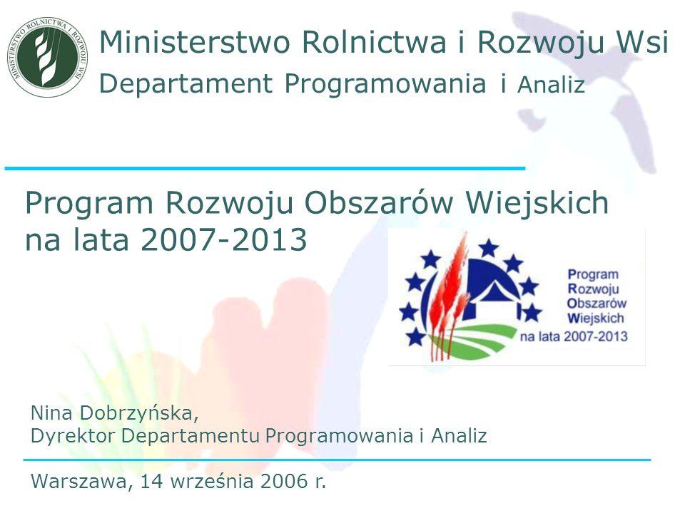 Departament Programowania i Analiz Ministerstwo Rolnictwa i Rozwoju Wsi Program Rozwoju Obszarów Wiejskich na lata 2007-2013 Nina Dobrzyńska, Dyrektor