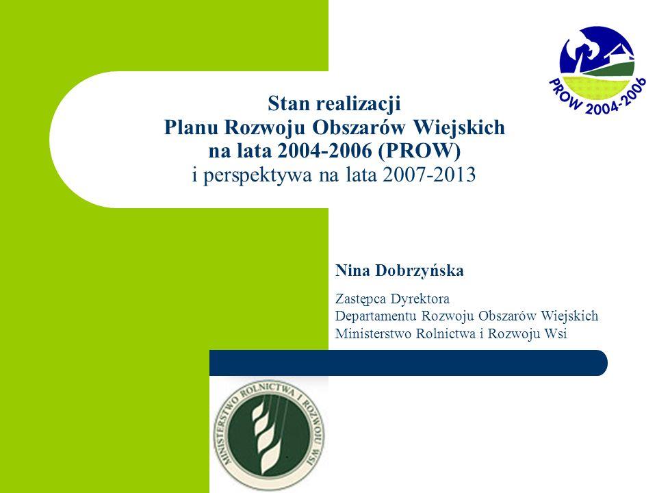 Stan realizacji Planu Rozwoju Obszarów Wiejskich na lata 2004-2006 (PROW) i perspektywa na lata 2007-2013 Nina Dobrzyńska Zastępca Dyrektora Departame