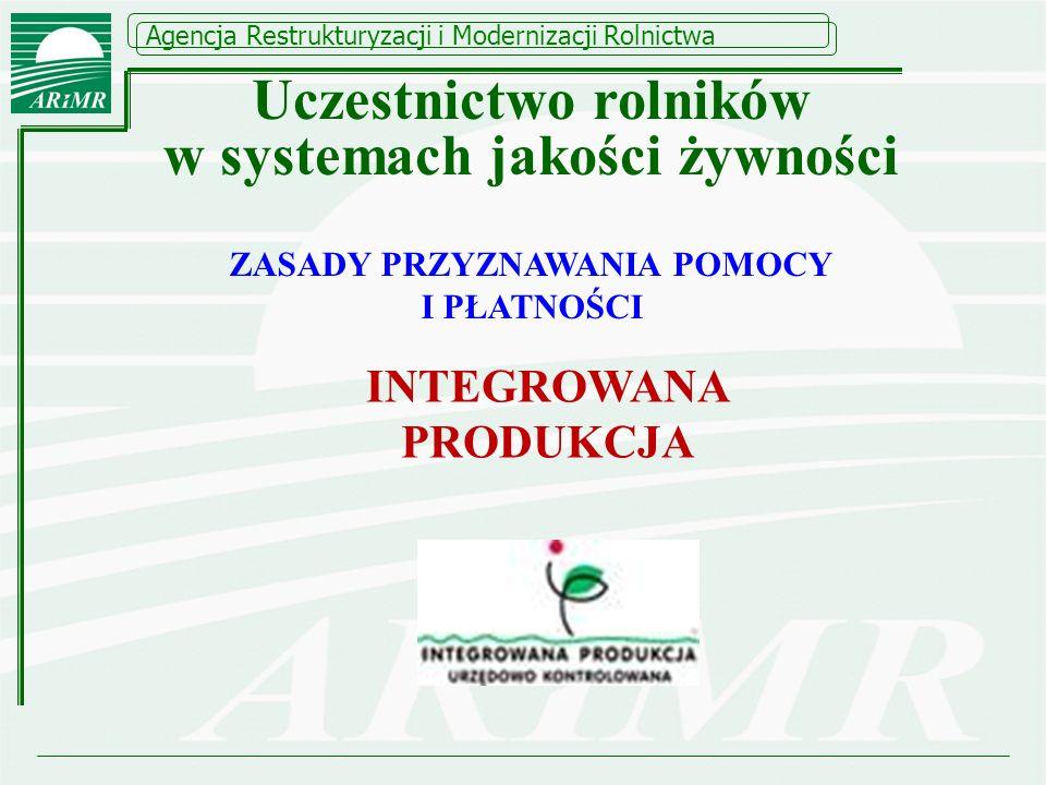 Agencja Restrukturyzacji i Modernizacji Rolnictwa ZASADY PRZYZNAWANIA POMOCY I PŁATNOŚCI INTEGROWANA PRODUKCJA Uczestnictwo rolników w systemach jakoś