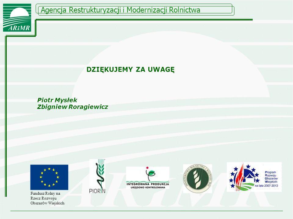 Agencja Restrukturyzacji i Modernizacji Rolnictwa Fundusz Rolny na Rzecz Rozwoju Obszar ó w Wiejskich DZIĘKUJEMY ZA UWAGĘ Piotr Mysłek Zbigniew Roragi