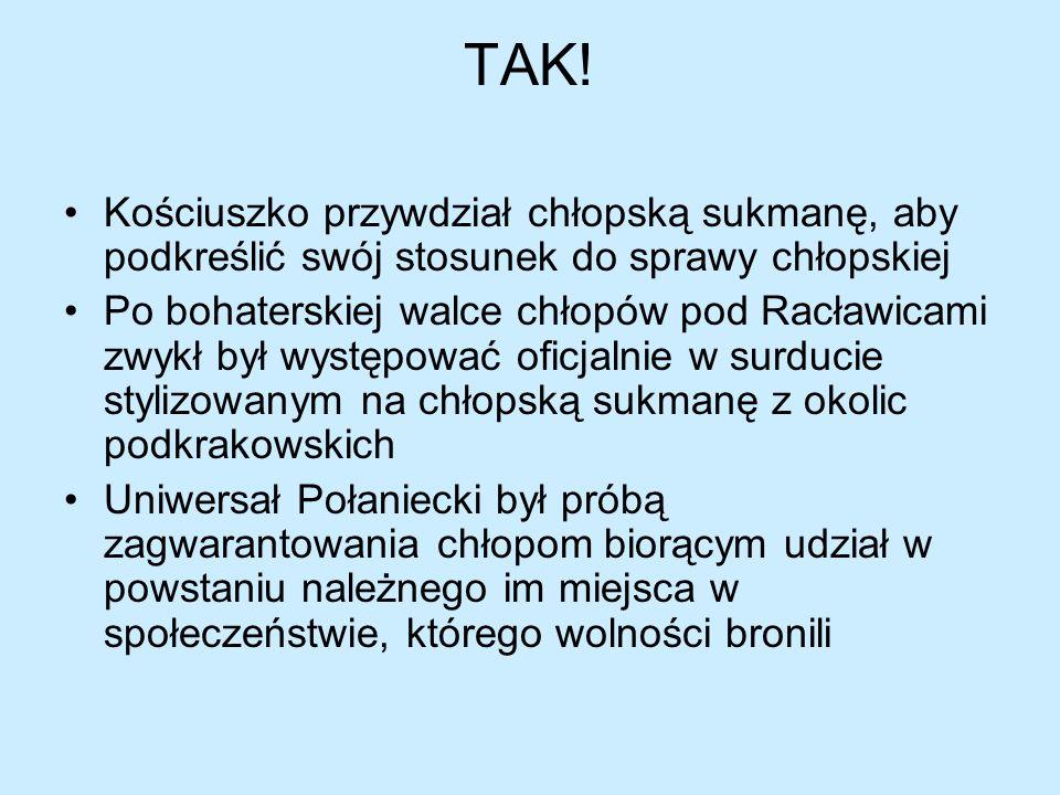 TAK! Kościuszko przywdział chłopską sukmanę, aby podkreślić swój stosunek do sprawy chłopskiej Po bohaterskiej walce chłopów pod Racławicami zwykł był
