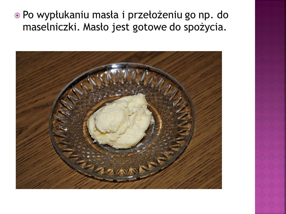 Po wypłukaniu masła i przełożeniu go np. do maselniczki. Masło jest gotowe do spożycia.