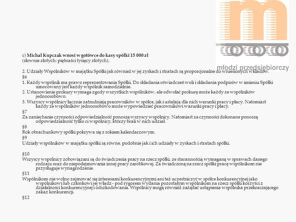 c) Michał Kupczak wnosi w gotówce do kasy spółki 15 000 zł (słownie złotych: piętnaści tysięcy złotych), 2. Udziały Wspólników w majątku Spółki jak ró