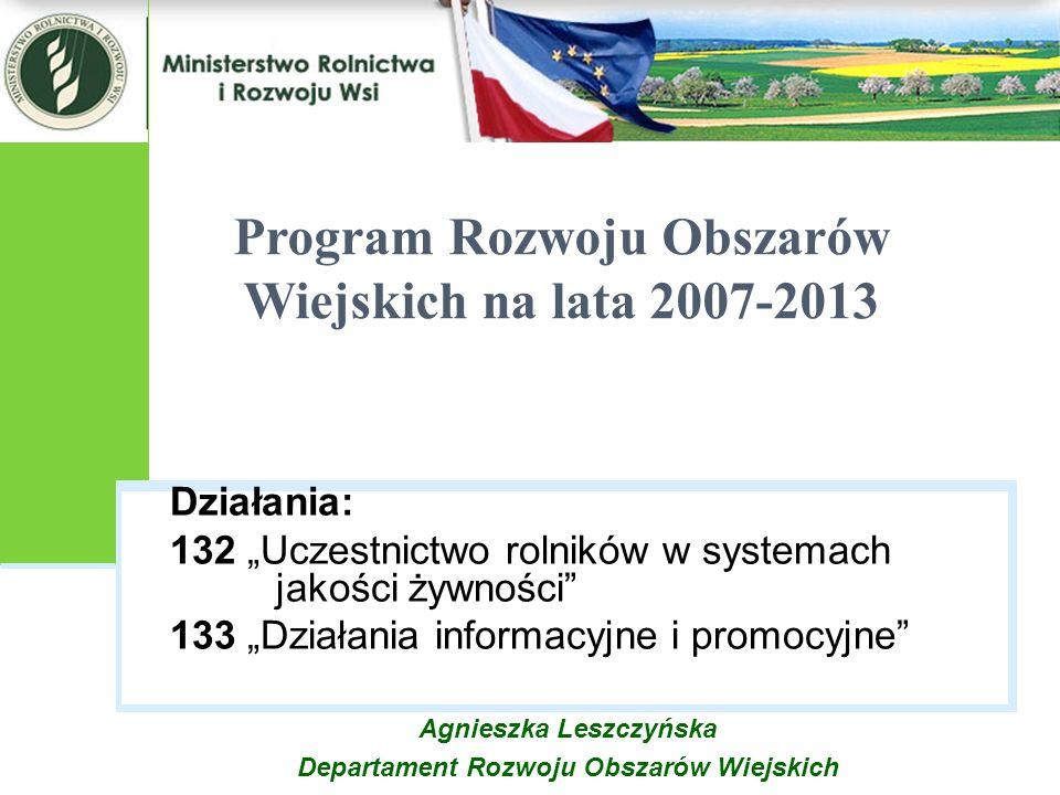 Działania: 132 Uczestnictwo rolników w systemach jakości żywności 133 Działania informacyjne i promocyjne Program Rozwoju Obszarów Wiejskich na lata 2007-2013 Agnieszka Leszczyńska Departament Rozwoju Obszarów Wiejskich