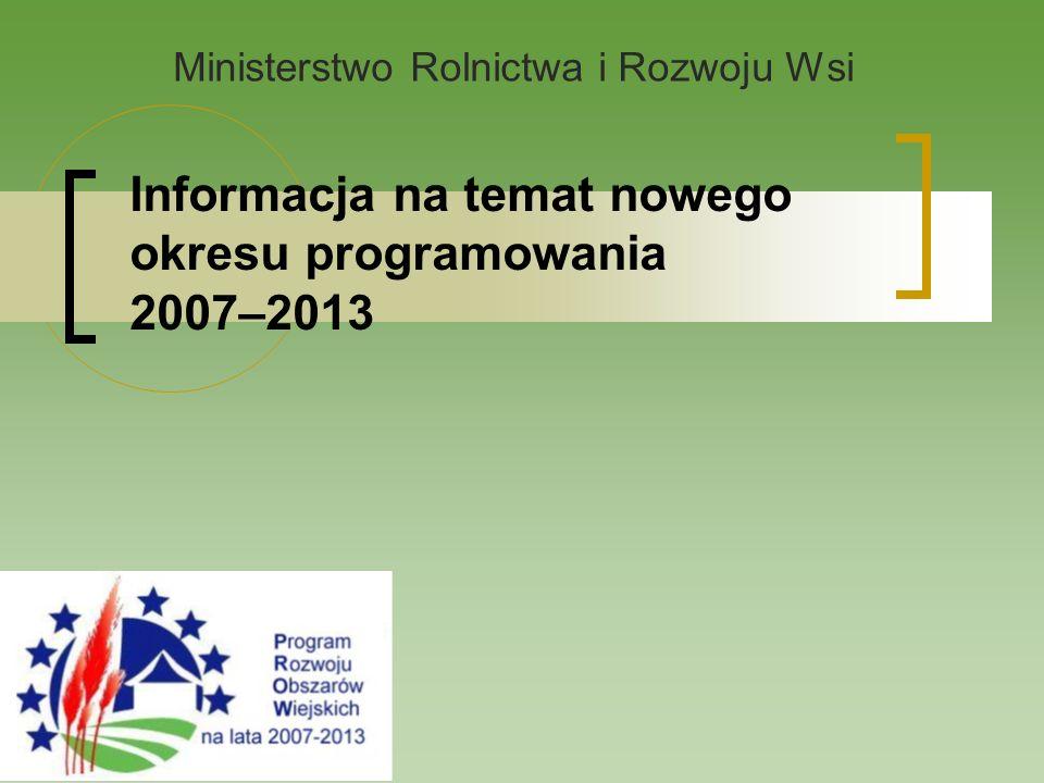 Informacja na temat nowego okresu programowania 2007–2013 Ministerstwo Rolnictwa i Rozwoju Wsi