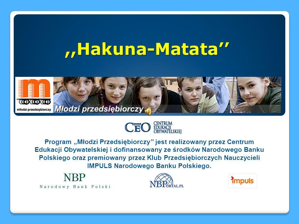 Program Młodzi Przedsiębiorczy jest realizowany przez Centrum Edukacji Obywatelskiej i dofinansowany ze środków Narodowego Banku Polskiego oraz premiowany przez Klub Przedsiębiorczych Nauczycieli IMPULS Narodowego Banku Polskiego.,,Hakuna-Matata