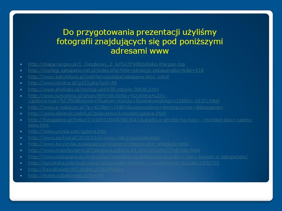 http://mapa.targeo.pl/1_Cieszkowy,,2_ko%C5%9Bcielisko,#targeo-top http://noclegi-zakopane.net.pl/index.php title=atrakcje-zakopane&a=lp&k=518 http://www.tubylokino.pl/web/kino/polska/zakopane-kino_sokol http://www.istotne.pl/g323.php uid=48 http://www.eholiday.pl/noclegi-uh6438-zdjecie-50646.html http://www.lumisfera.pl/photo/899556/Willa+%22Atma%22+- +jedyne+na+%C5%9Bwiecie+Muzeum+Karola+Szymanowskiego+(1882+-1937).html http://www.lumisfera.pl/photo/899556/Willa+%22Atma%22+- +jedyne+na+%C5%9Bwiecie+Muzeum+Karola+Szymanowskiego+(1882+-1937).html http://www.a-wakacje.pl/ p=432&pr=15&f=&wojewodztwo=&miejscowosc=&kategoria= http://www.olaieryk.webd.pl/galerienew/koscielec/galeria.html http://fotogalerie.pl/fotka/2741891184455803643,kuba84,w-drodze-na-rysy----morskie-oko-i-czarny- staw.htm http://fotogalerie.pl/fotka/2741891184455803643,kuba84,w-drodze-na-rysy----morskie-oko-i-czarny- staw.htm http://www.urysia.com/galeria.htm http://www.zachod.pl/2010/12/w-nowy-rok-z-pochodniami/ http://www.turystyka.ezakopane.pl/imprezy/integracyjne_prelekcje.html http://www.mapofpoland.pl/Zakopane,zdjecie,14,8106,Krup%C3%B3wki.html http://www.izakopane.eu/index.php/cmentarz-na-peksowym-brzyzku-i-stary-kosciol-w-zakopanem/ http://turystyka.interia.pl/news/zakopianski-cmentarz-na-peksowym-brzyzku,1550730 http://kasiabialek1903.bloblo.pl/tag/Pumba http://mateuszbakowski.pl/ p=50 Do przygotowania prezentacji użyliśmy fotografii znajdujących się pod poniższymi adresami www