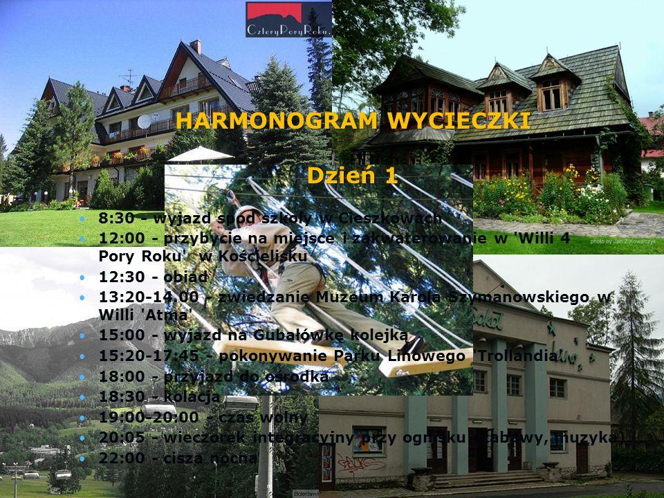 HARMONOGRAM WYCIECZKI Dzień 1 8:30 - wyjazd spod szkoły w Cieszkowach 12:00 - przybycie na miejsce i zakwaterowanie w Willi 4 Pory Roku w Kościelisku 12:30 - obiad 13:20-14.00 - zwiedzanie Muzeum Karola Szymanowskiego w Willi Atma 15:00 - wyjazd na Gubałówkę kolejką 15:20-17:45 - pokonywanie Parku Linowego Trollandia 18:00 - przyjazd do ośrodka 18:30 - kolacja 19:00-20:00 - czas wolny 20:05 - wieczorek integracyjny przy ognisku (zabawy, muzyka) 22:00 - cisza nocna