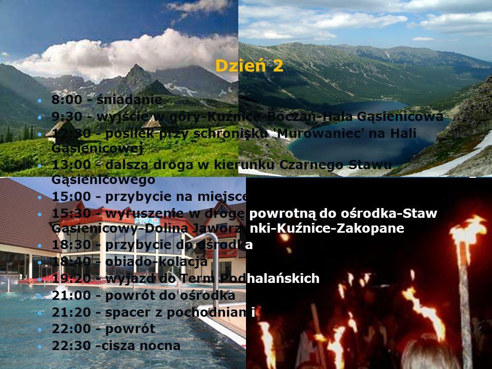 Dzień 2 8:00 - śniadanie 9:30 - wyjście w góry-Kuźnice-Boczań-Hala Gąsienicowa 12:30 - posiłek przy schronisku Murowaniec na Hali Gąsienicowej 13:00 - dalsza droga w kierunku Czarnego Stawu Gąsienicowego 15:00 - przybycie na miejsce 15:30 - wyruszenie w drogę powrotną do ośrodka-Staw Gąsienicowy-Dolina Jaworzynki-Kuźnice-Zakopane 18:30 - przybycie do ośrodka 18:40 - obiado-kolacja 19:20 - wyjazd do Term Podhalańskich 21:00 - powrót do ośrodka 21:20 - spacer z pochodniami 22:00 - powrót 22:30 -cisza nocna