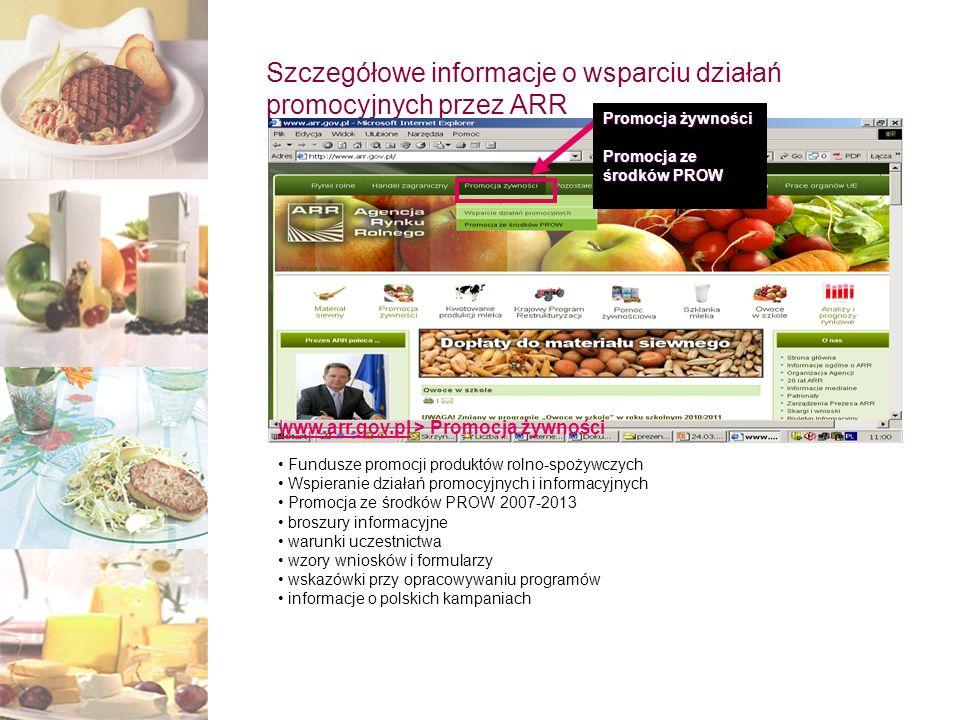 Szczegółowe informacje o wsparciu działań promocyjnych przez ARR Promocja żywności Promocja ze środków PROW www.arr.gov.plwww.arr.gov.pl > Promocja żywności Fundusze promocji produktów rolno-spożywczych Wspieranie działań promocyjnych i informacyjnych Promocja ze środków PROW 2007-2013 broszury informacyjne warunki uczestnictwa wzory wniosków i formularzy wskazówki przy opracowywaniu programów informacje o polskich kampaniach