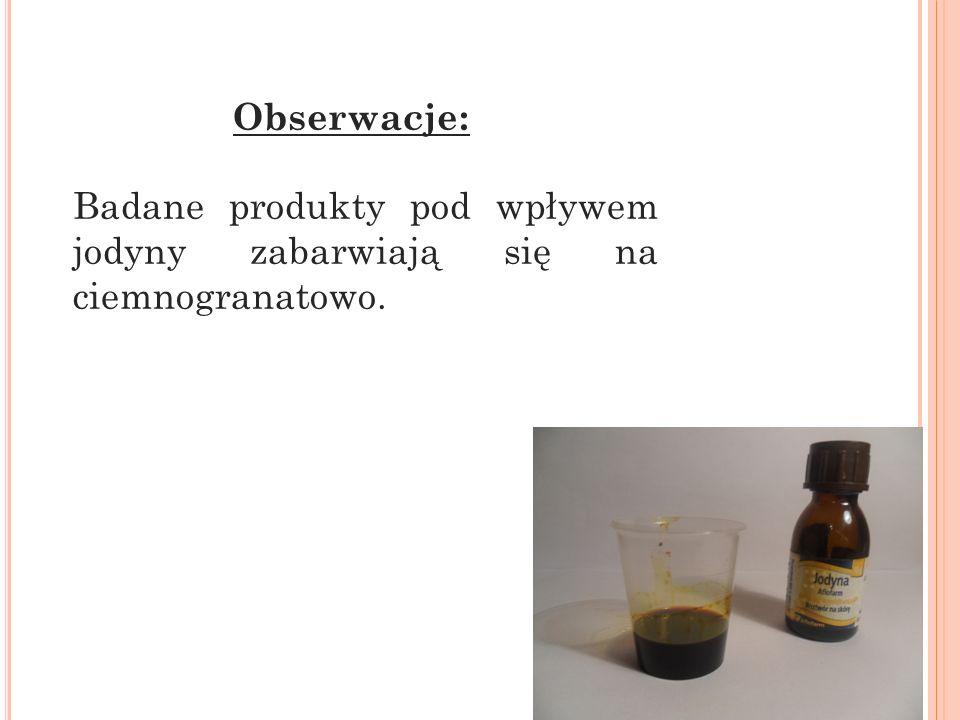 Obserwacje: Badane produkty pod wpływem jodyny zabarwiają się na ciemnogranatowo.