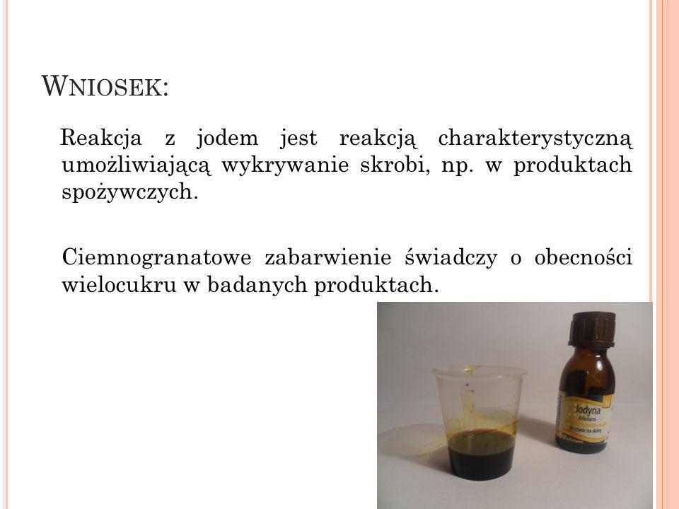 W NIOSEK : Reakcja z jodem jest reakcją charakterystyczną umożliwiającą wykrywanie skrobi, np. w produktach spożywczych. Ciemnogranatowe zabarwienie ś