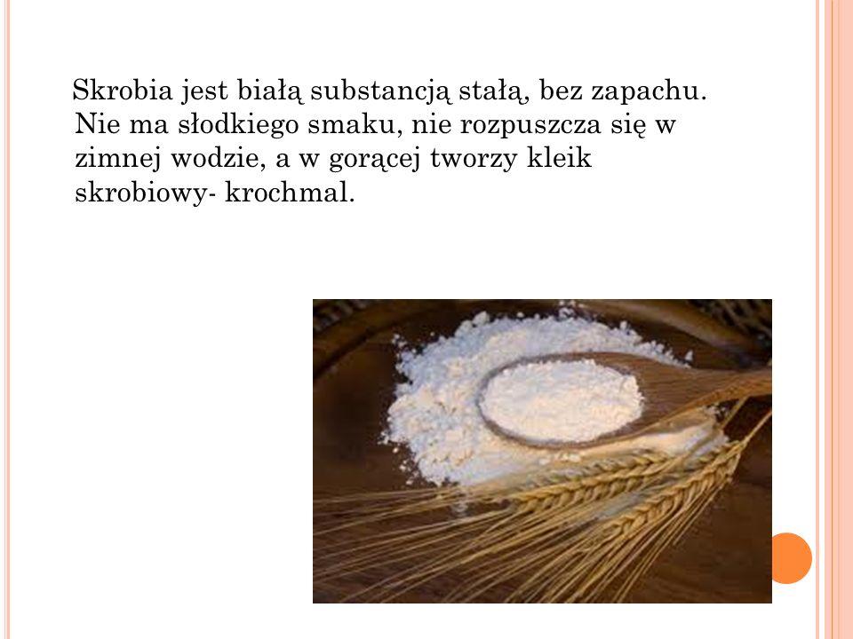 Skrobia jest białą substancją stałą, bez zapachu. Nie ma słodkiego smaku, nie rozpuszcza się w zimnej wodzie, a w gorącej tworzy kleik skrobiowy- kroc