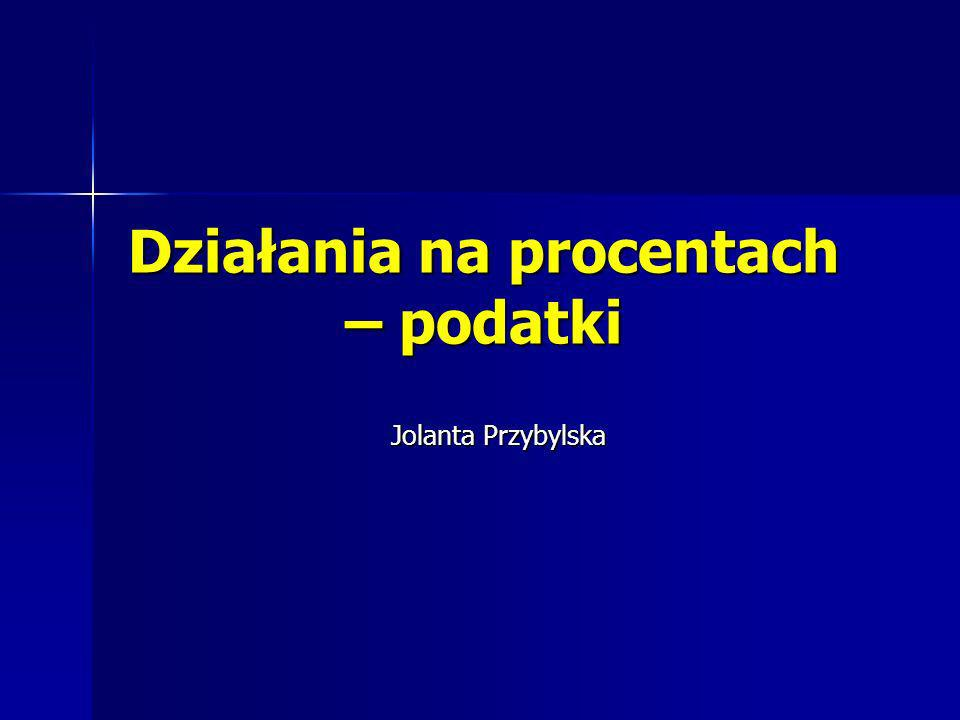 Działania na procentach – podatki Jolanta Przybylska