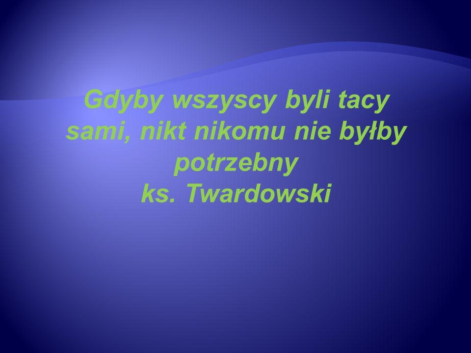 Gdyby wszyscy byli tacy sami, nikt nikomu nie byłby potrzebny ks. Twardowski