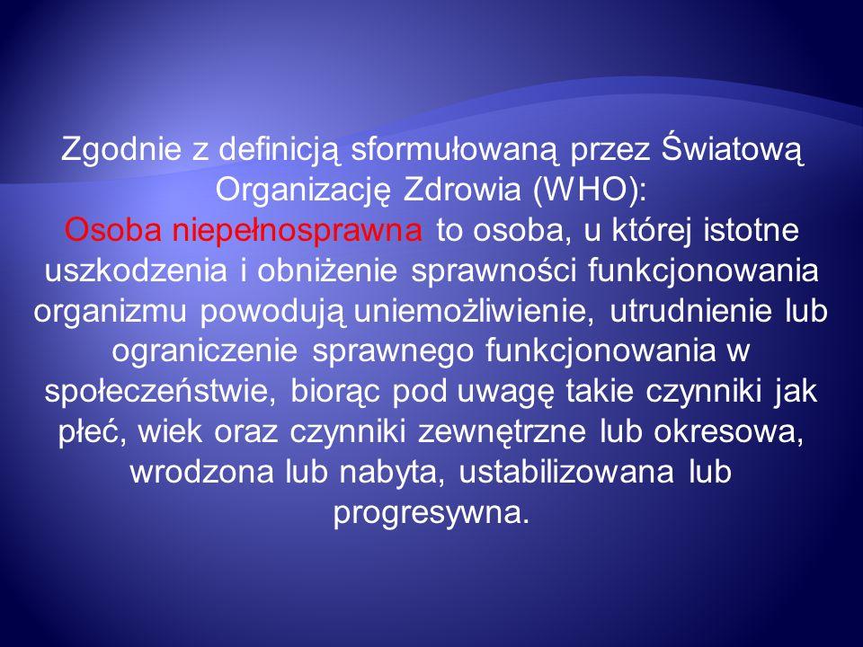 Zgodnie z definicją sformułowaną przez Światową Organizację Zdrowia (WHO): Osoba niepełnosprawna to osoba, u której istotne uszkodzenia i obniżenie sp