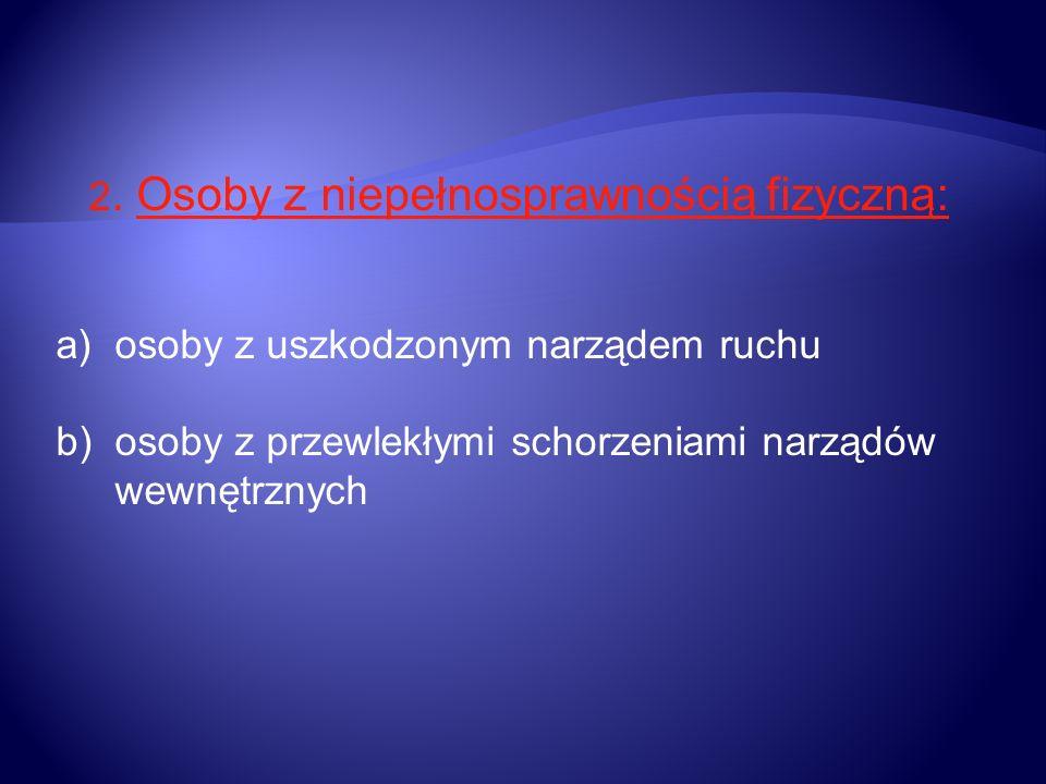 2. Osoby z niepełnosprawnością fizyczną: a)osoby z uszkodzonym narządem ruchu b)osoby z przewlekłymi schorzeniami narządów wewnętrznych