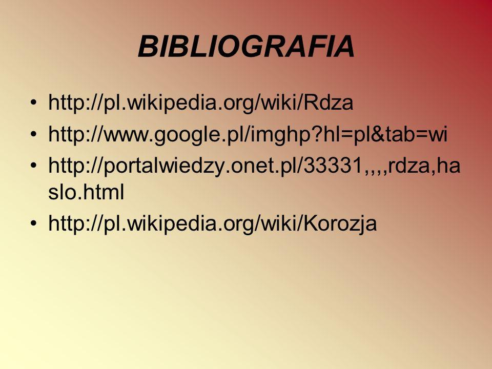 BIBLIOGRAFIA http://pl.wikipedia.org/wiki/Rdza http://www.google.pl/imghp?hl=pl&tab=wi http://portalwiedzy.onet.pl/33331,,,,rdza,ha slo.html http://pl