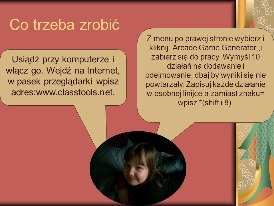Co trzeba zrobić Usiądź przy komputerze i włącz go. Wejdź na Internet, w pasek przeglądarki wpisz adres:www.classtools.net. Z menu po prawej stronie w