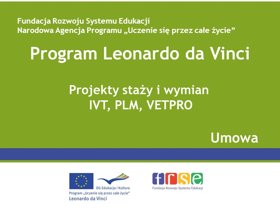 Program Leonardo da Vinci Projekty staży i wymian IVT, PLM, VETPRO Umowa Fundacja Rozwoju Systemu Edukacji Narodowa Agencja Programu Uczenie się przez całe życie