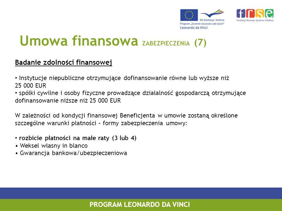 Umowa finansowa ZABEZPIECZENIA (7) Badanie zdolności finansowej Instytucje niepubliczne otrzymujące dofinansowanie równe lub wyższe niż 25 000 EUR spółki cywilne i osoby fizyczne prowadzące działalność gospodarczą otrzymujące dofinansowanie niższe niż 25 000 EUR W zależności od kondycji finansowej Beneficjenta w umowie zostaną określone szczególne warunki płatności – formy zabezpieczenia umowy: rozbicie płatności na małe raty (3 lub 4) Weksel własny in blanco Gwarancja bankowa/ubezpieczeniowa PROGRAM LEONARDO DA VINCI