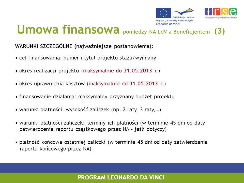 Umowa finansowa pomiędzy NA LdV a Beneficjentem (3) WARUNKI SZCZEGÓLNE (najważniejsze postanowienia): cel finansowania: numer i tytuł projektu stażu/wymiany okres realizacji projektu (maksymalnie do 31.05.2013 r.) okres uprawnienia kosztów (maksymalnie do 31.05.2013 r.) finansowanie działania: maksymalny przyznany budżet projektu warunki płatności: wysokość zaliczek (np.