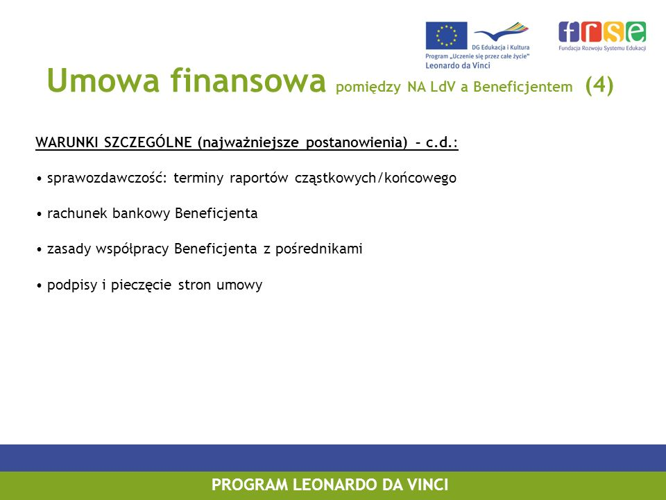 Umowa finansowa pomiędzy NA LdV a Beneficjentem (4) WARUNKI SZCZEGÓLNE (najważniejsze postanowienia) – c.d.: sprawozdawczość: terminy raportów cząstkowych/końcowego rachunek bankowy Beneficjenta zasady współpracy Beneficjenta z pośrednikami podpisy i pieczęcie stron umowy PROGRAM LEONARDO DA VINCI