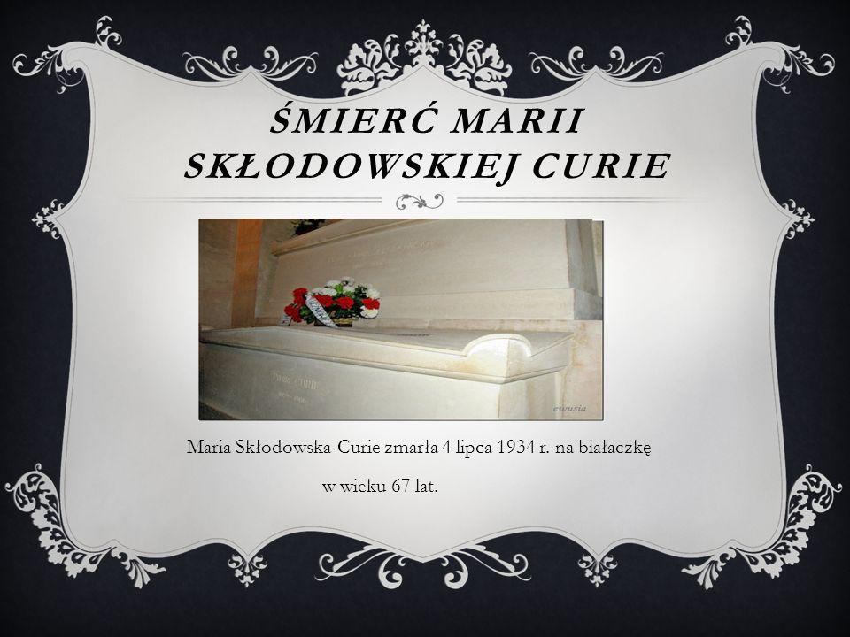 ŚMIERĆ MARII SKŁODOWSKIEJ CURIE Maria Skłodowska-Curie zmarła 4 lipca 1934 r.