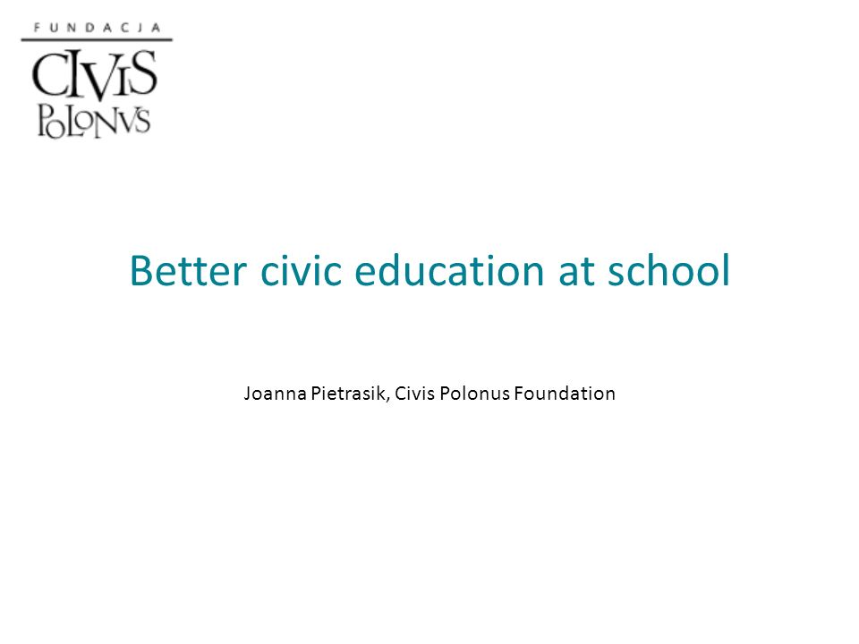 Better civic education at school Joanna Pietrasik, Civis Polonus Foundation