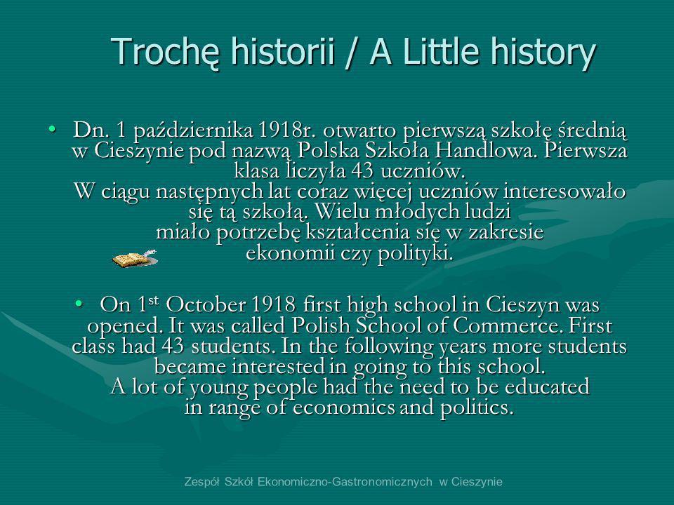 Trochę historii / A Little history Dn. 1 października 1918r. otwarto pierwszą szkołę średnią w Cieszynie pod nazwą Polska Szkoła Handlowa. Pierwsza kl