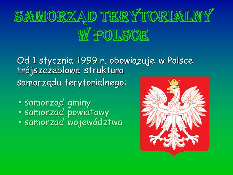 Od 1 stycznia 1999 r. obowiązuje w Polsce trójszczeblowa struktura samorządu terytorialnego: samorząd gminy samorząd gminy samorząd powiatowy samorząd