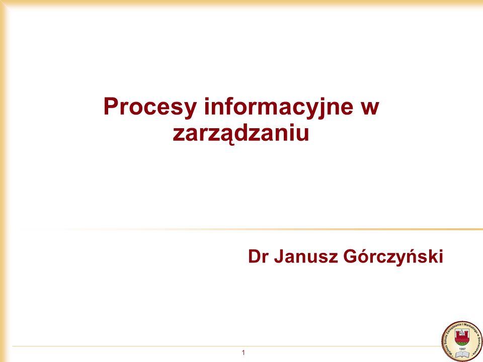 1 Procesy informacyjne w zarządzaniu Dr Janusz Górczyński