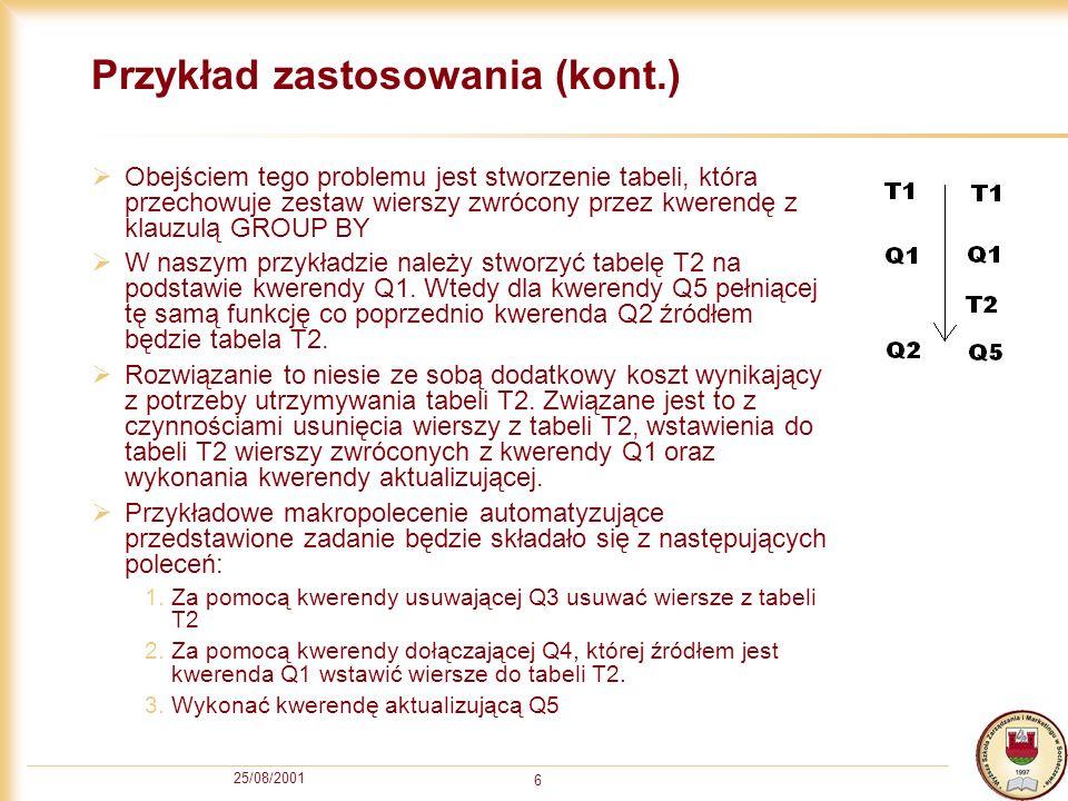 25/08/2001 6 Przykład zastosowania (kont.) Obejściem tego problemu jest stworzenie tabeli, która przechowuje zestaw wierszy zwrócony przez kwerendę z