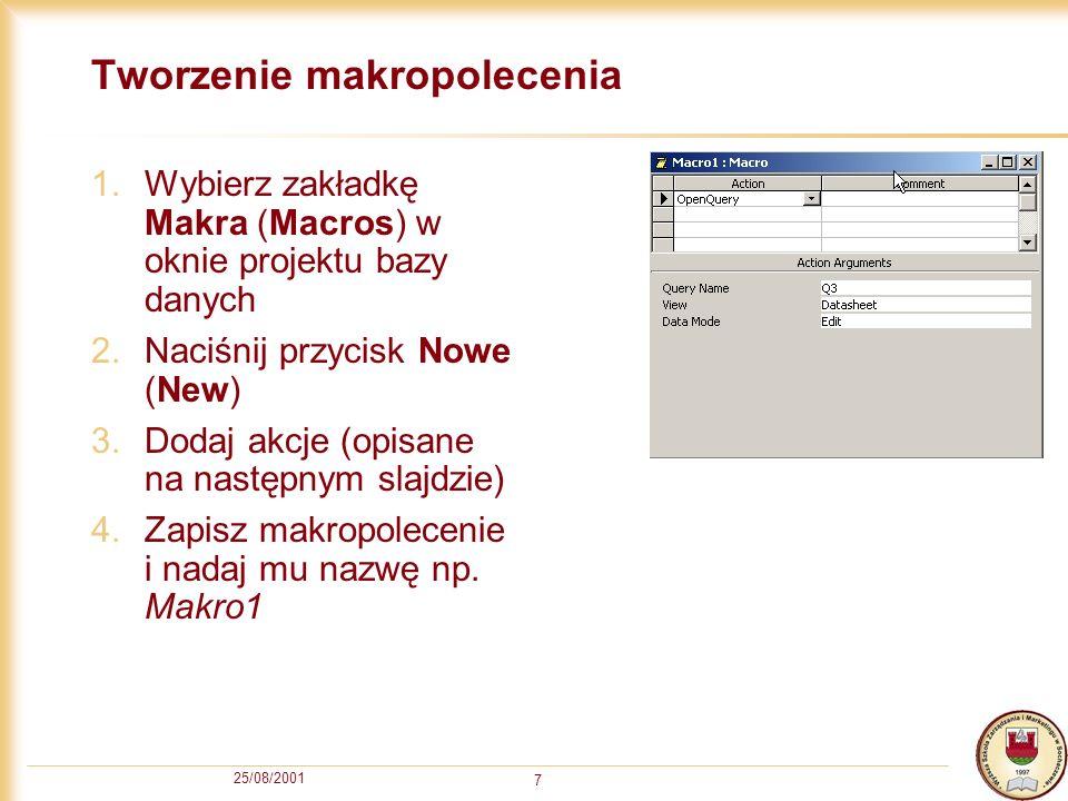 25/08/2001 7 Tworzenie makropolecenia 1.Wybierz zakładkę Makra (Macros) w oknie projektu bazy danych 2.Naciśnij przycisk Nowe (New) 3.Dodaj akcje (opi