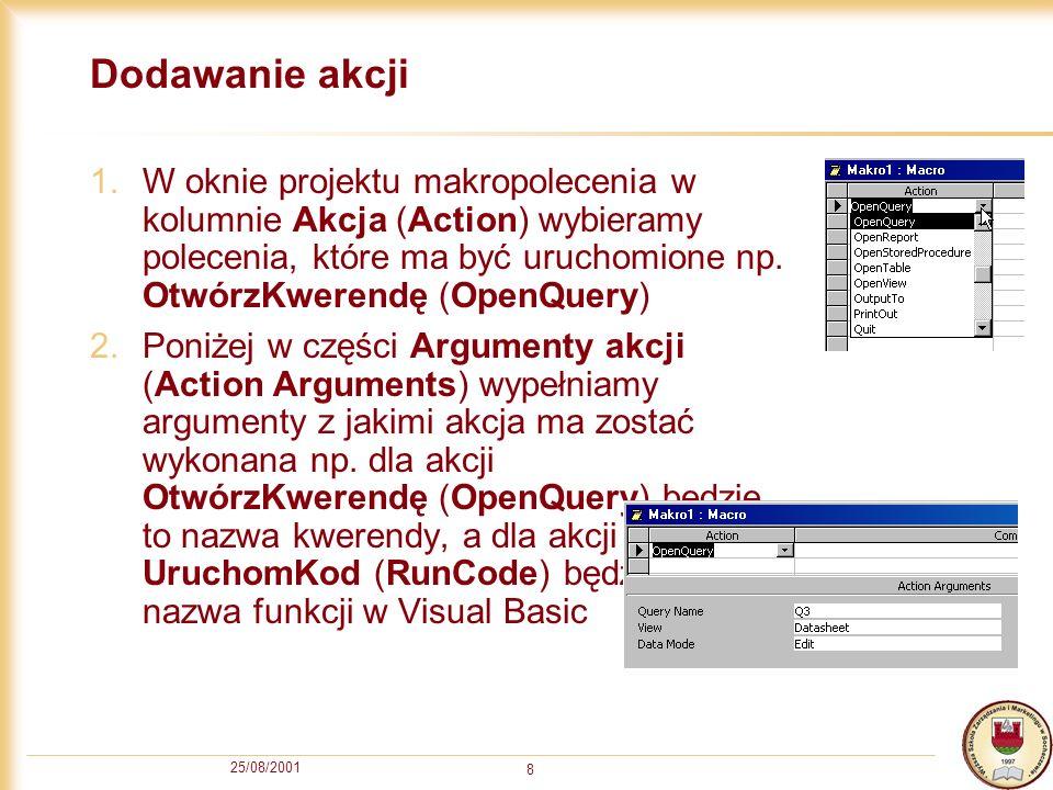 25/08/2001 8 Dodawanie akcji 1.W oknie projektu makropolecenia w kolumnie Akcja (Action) wybieramy polecenia, które ma być uruchomione np. OtwórzKwere