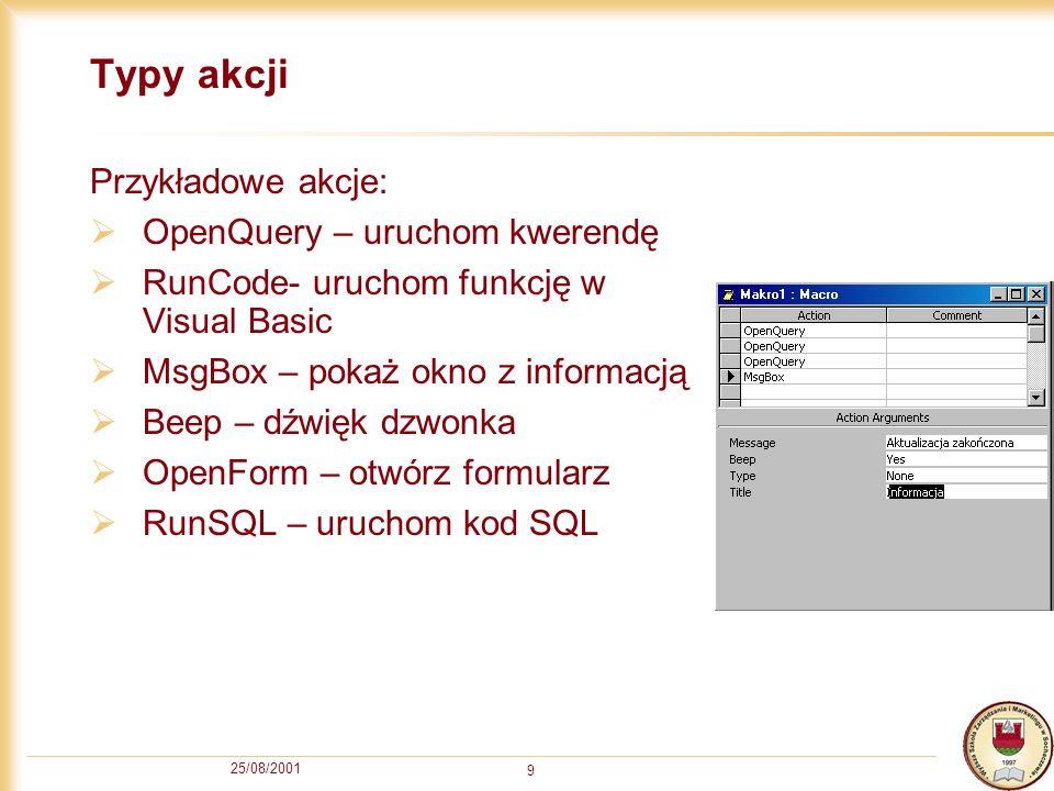 25/08/2001 9 Typy akcji Przykładowe akcje: OpenQuery – uruchom kwerendę RunCode- uruchom funkcję w Visual Basic MsgBox – pokaż okno z informacją Beep