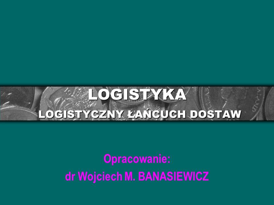 LOGISTYKA LOGISTYCZNY ŁAŃCUCH DOSTAW Opracowanie: dr Wojciech M. BANASIEWICZ