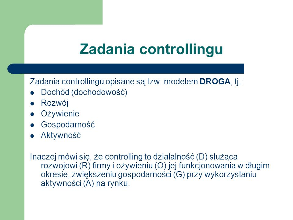 Zadania controllingu Zadania controllingu opisane są tzw. modelem DROGA, tj.: Dochód (dochodowość) Rozwój Ożywienie Gospodarność Aktywność Inaczej mów