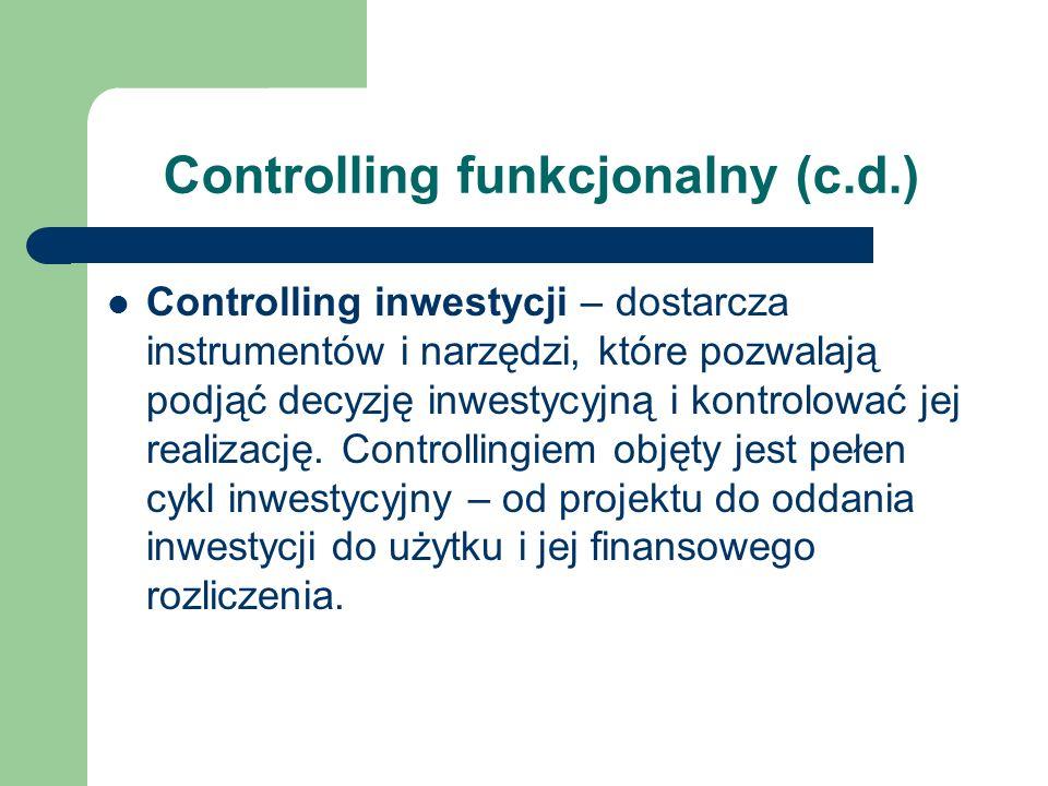 Controlling funkcjonalny (c.d.) Controlling inwestycji – dostarcza instrumentów i narzędzi, które pozwalają podjąć decyzję inwestycyjną i kontrolować