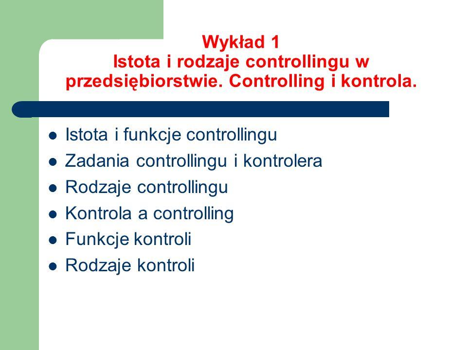 Wykład 1 Istota i rodzaje controllingu w przedsiębiorstwie. Controlling i kontrola. Istota i funkcje controllingu Zadania controllingu i kontrolera Ro