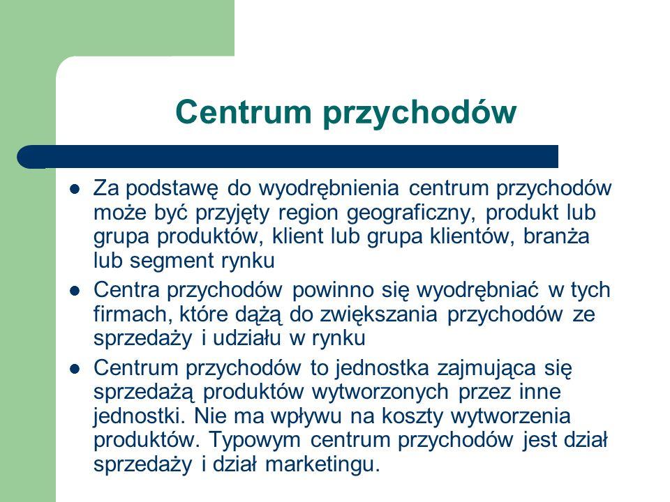 Centrum przychodów Za podstawę do wyodrębnienia centrum przychodów może być przyjęty region geograficzny, produkt lub grupa produktów, klient lub grup