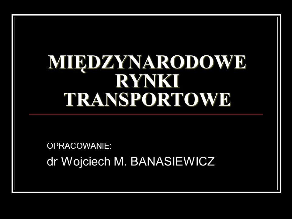 MIĘDZYNARODOWE RYNKI TRANSPORTOWE OPRACOWANIE: dr Wojciech M. BANASIEWICZ