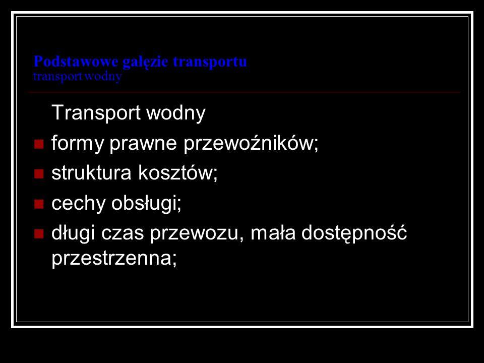 Podstawowe gałęzie transportu transport wodny Transport wodny formy prawne przewoźników; struktura kosztów; cechy obsługi; długi czas przewozu, mała d