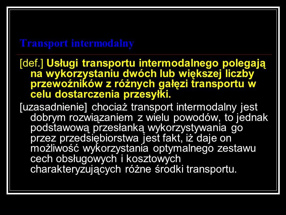 Transport intermodalny [def.] Usługi transportu intermodalnego polegają na wykorzystaniu dwóch lub większej liczby przewoźników z różnych gałęzi trans