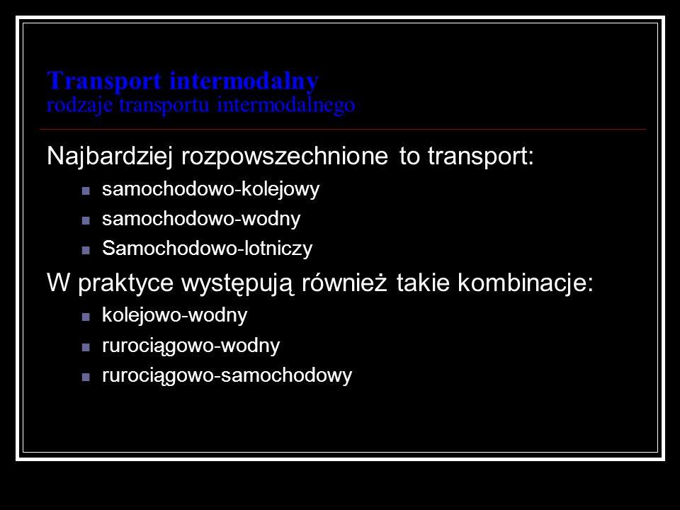 Transport intermodalny rodzaje transportu intermodalnego Najbardziej rozpowszechnione to transport: samochodowo-kolejowy samochodowo-wodny Samochodowo