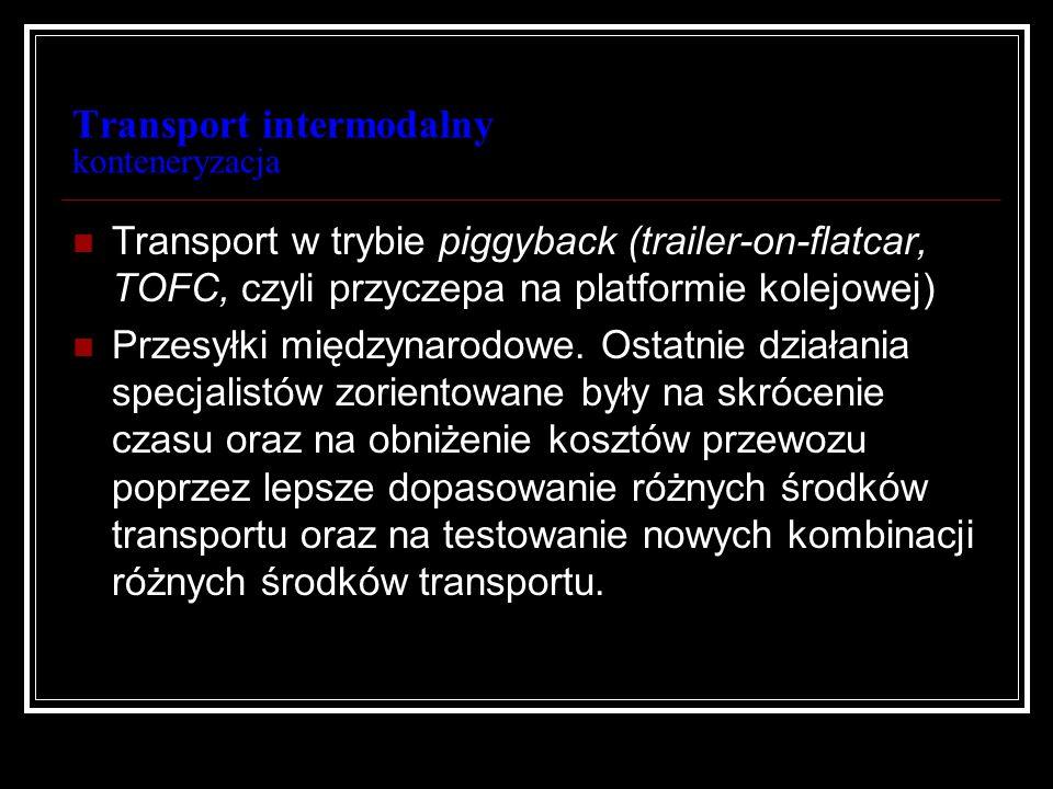 Transport intermodalny konteneryzacja Transport w trybie piggyback (trailer-on-flatcar, TOFC, czyli przyczepa na platformie kolejowej) Przesyłki międz